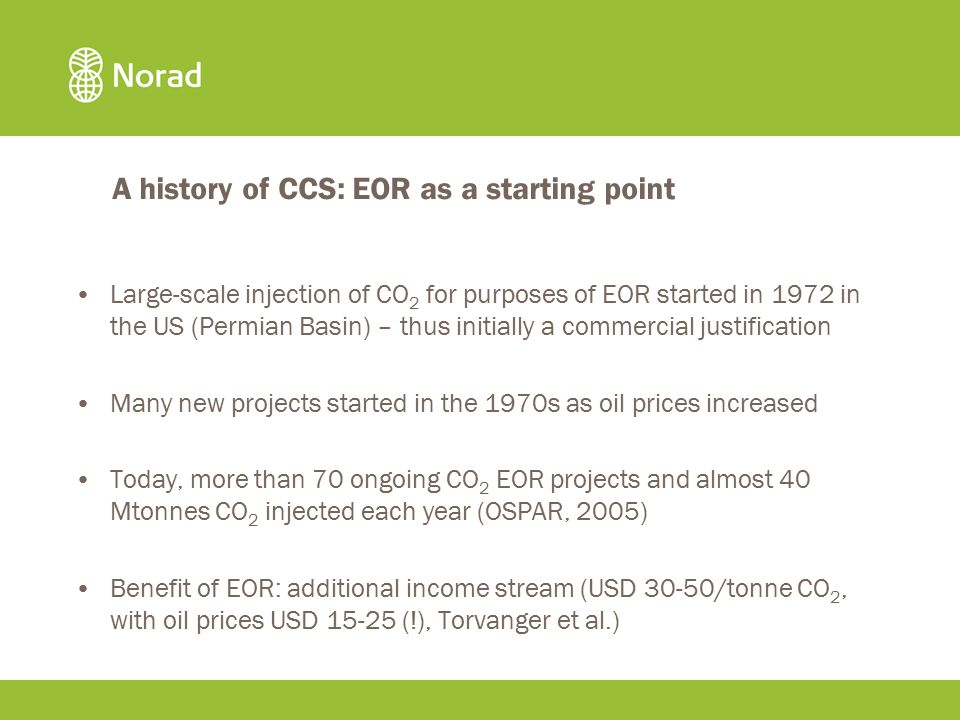 A history of CCS: EOR as a starting point Large-scale injection of CO 2 for purposes of EOR started in 1972 in the US (Permian Basin) – thus initially a commercial justification Many new projects started in the 1970s as oil prices increased Today, more than 70 ongoing CO 2 EOR projects and almost 40 Mtonnes CO 2 injected each year (OSPAR, 2005) Benefit of EOR: additional income stream (USD 30-50/tonne CO 2, with oil prices USD 15-25 (!), Torvanger et al.)