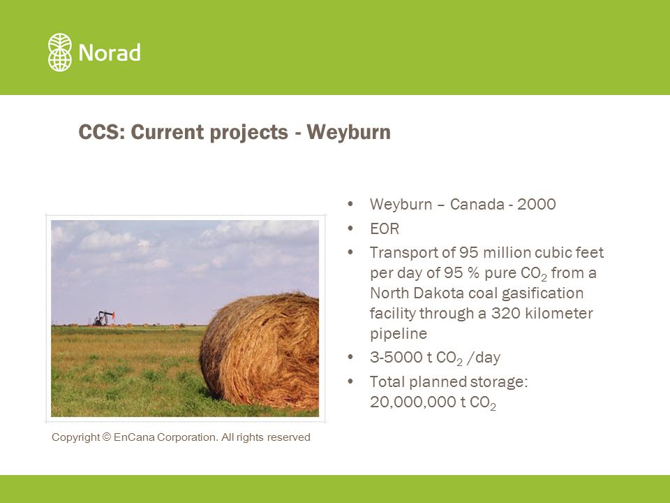 CCS: Current projects - Weyburn Weyburn – Canada - 2000 EOR Transport of 95 million cubic feet per day of 95 % pure CO 2 from a North Dakota coal gasification facility through a 320 kilometer pipeline 3-5000 t CO 2 /day Total planned storage: 20,000,000 t CO 2 Copyright © EnCana Corporation.