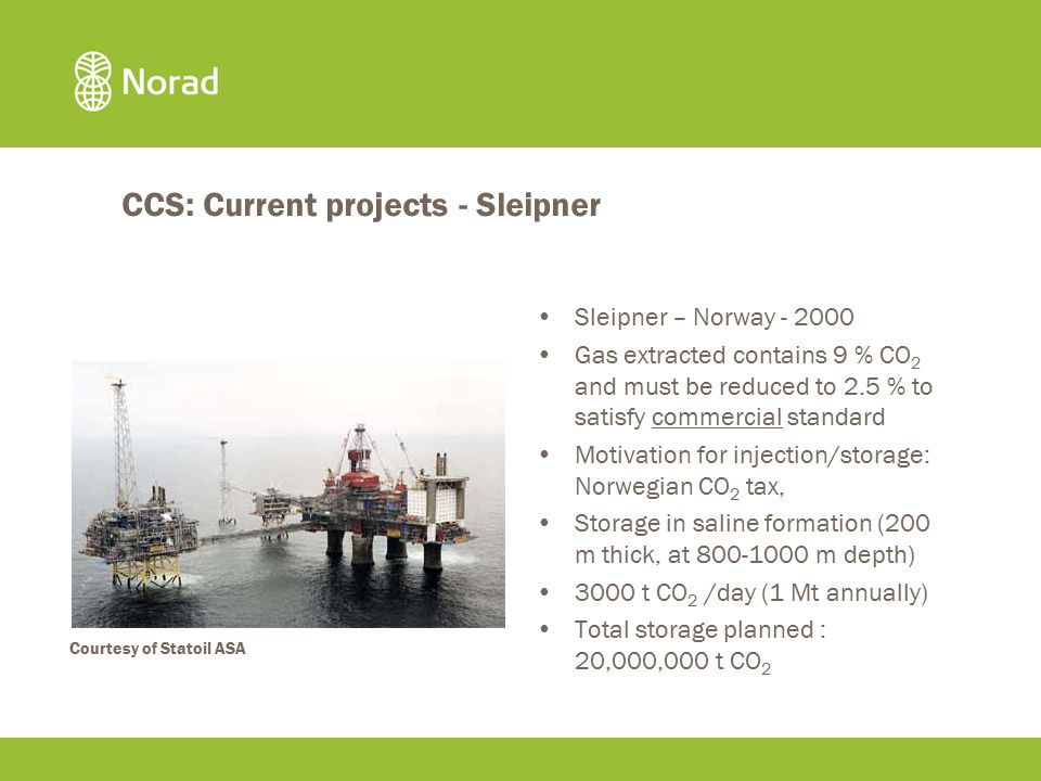 CCS: Current projects - Sleipner Sleipner – Norway - 2000 Gas extracted contains 9 % CO 2 and must be reduced to 2.5 % to satisfy commercial standard Motivation for injection/storage: Norwegian CO 2 tax, Storage in saline formation (200 m thick, at 800-1000 m depth) 3000 t CO 2 /day (1 Mt annually) Total storage planned : 20,000,000 t CO 2 Courtesy of Statoil ASA