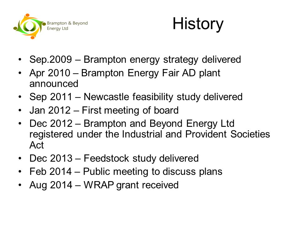 History Sep.2009 – Brampton energy strategy delivered Apr 2010 – Brampton Energy Fair AD plant announced Sep 2011 – Newcastle feasibility study delivered Jan 2012 – First meeting of board Dec 2012 – Brampton and Beyond Energy Ltd registered under the Industrial and Provident Societies Act Dec 2013 – Feedstock study delivered Feb 2014 – Public meeting to discuss plans Aug 2014 – WRAP grant received