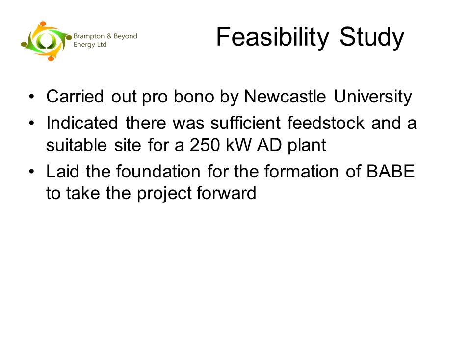 Feasibility Study Carried out pro bono by Newcastle University Indicated there was sufficient feedstock and a suitable site for a 250 kW AD plant Laid the foundation for the formation of BABE to take the project forward
