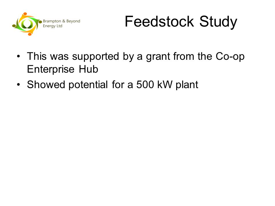 Feedstock Study This was supported by a grant from the Co-op Enterprise Hub Showed potential for a 500 kW plant