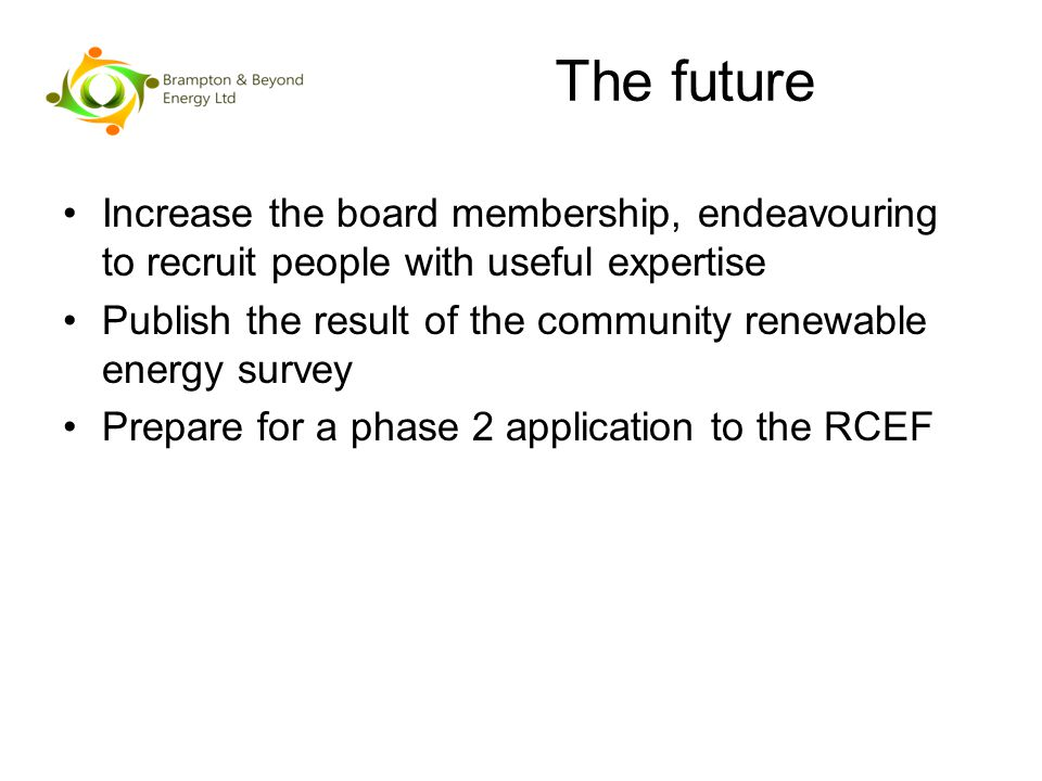 The future Increase the board membership, endeavouring to recruit people with useful expertise Publish the result of the community renewable energy survey Prepare for a phase 2 application to the RCEF