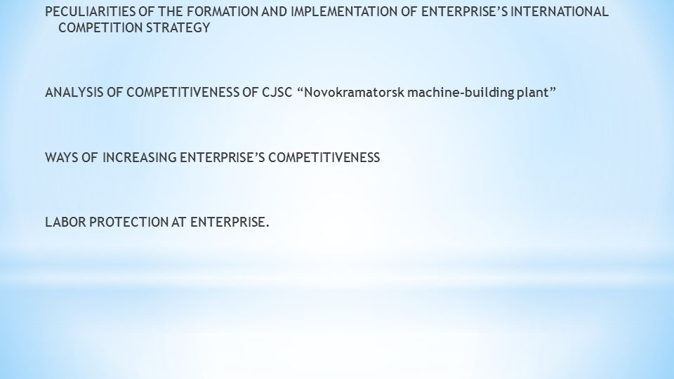 PECULIARITIES OF THE FORMATION AND IMPLEMENTATION OF ENTERPRISE'S INTERNATIONAL COMPETITION STRATEGY ANALYSIS OF COMPETITIVENESS OF CJSC Novokramatorsk machine-building plant WAYS OF INCREASING ENTERPRISE'S COMPETITIVENESS LABOR PROTECTION AT ENTERPRISE.