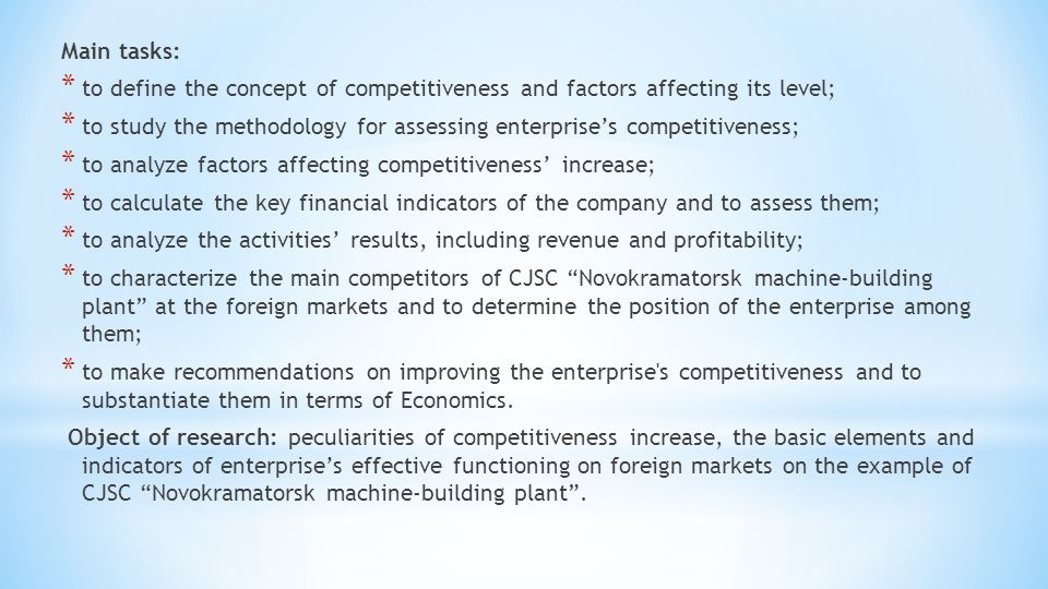 Main tasks: * to define the concept of competitiveness and factors affecting its level; * to study the methodology for assessing enterprise's competitiveness; * to analyze factors affecting competitiveness' increase; * to calculate the key financial indicators of the company and to assess them; * to analyze the activities' results, including revenue and profitability; * to characterize the main competitors of CJSC Novokramatorsk machine-building plant at the foreign markets and to determine the position of the enterprise among them; * to make recommendations on improving the enterprise s competitiveness and to substantiate them in terms of Economics.