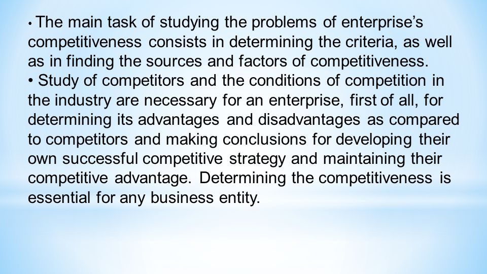 The main task of studying the problems of enterprise's competitiveness consists in determining the criteria, as well as in finding the sources and factors of competitiveness.