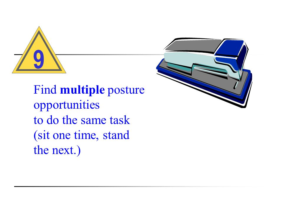 Find multiple posture opportunities to do the same task (sit one time, stand the next.) 9