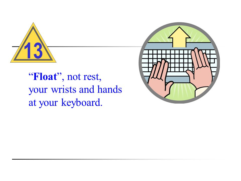 Float , not rest, your wrists and hands at your keyboard. 13