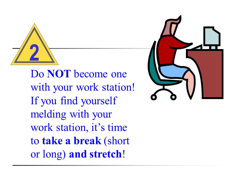 Do NOT become one with your work station.