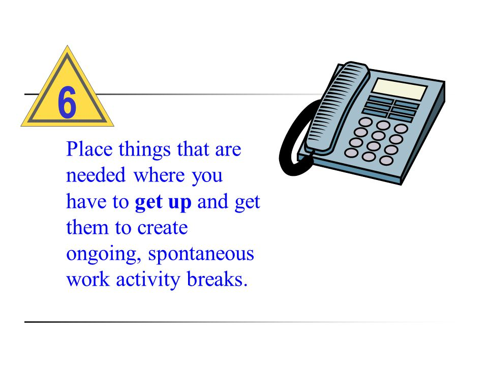 Place things that are needed where you have to get up and get them to create ongoing, spontaneous work activity breaks.