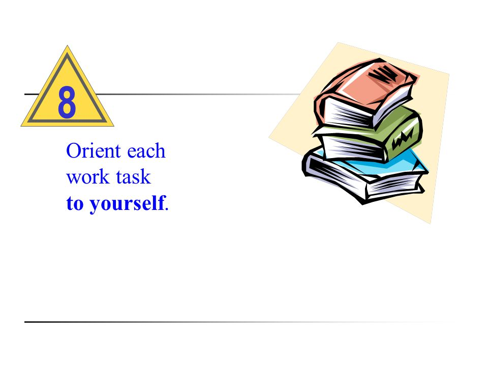 Orient each work task to yourself. 8