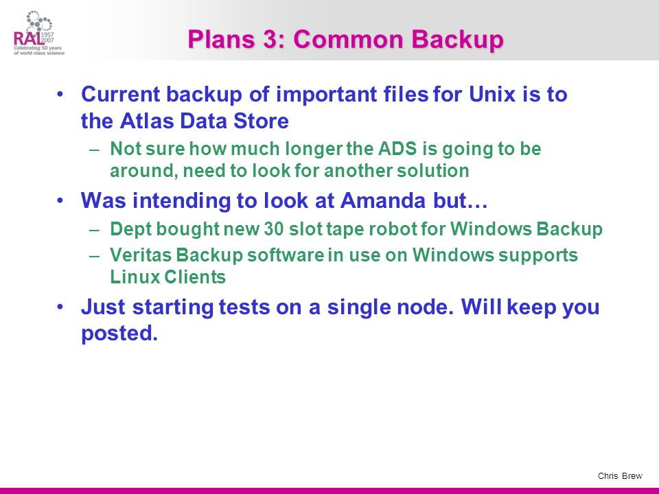 Chris Brew Plans 3: Common Backup Current backup of important files for Unix is to the Atlas Data Store –Not sure how much longer the ADS is going to be around, need to look for another solution Was intending to look at Amanda but… –Dept bought new 30 slot tape robot for Windows Backup –Veritas Backup software in use on Windows supports Linux Clients Just starting tests on a single node.