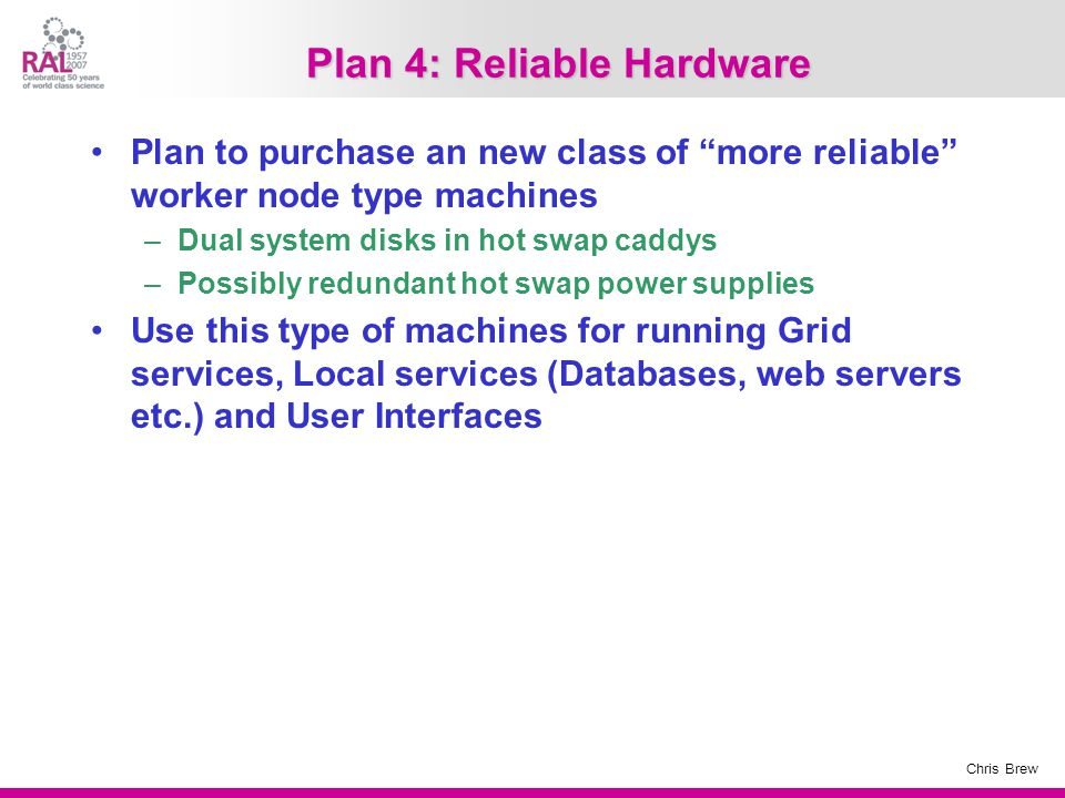 Chris Brew Plan 4: Reliable Hardware Plan to purchase an new class of more reliable worker node type machines –Dual system disks in hot swap caddys –Possibly redundant hot swap power supplies Use this type of machines for running Grid services, Local services (Databases, web servers etc.) and User Interfaces