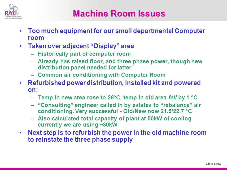 Chris Brew Machine Room Issues Too much equipment for our small departmental Computer room Taken over adjacent Display area –Historically part of computer room –Already has raised floor, and three phase power, though new distribution panel needed for latter –Common air conditioning with Computer Room Refurbished power distribution, installed kit and powered on: –Temp in new area rose to 26°C, temp in old area fell by 1 °C – Consulting engineer called in by estates to rebalance air conditioning.