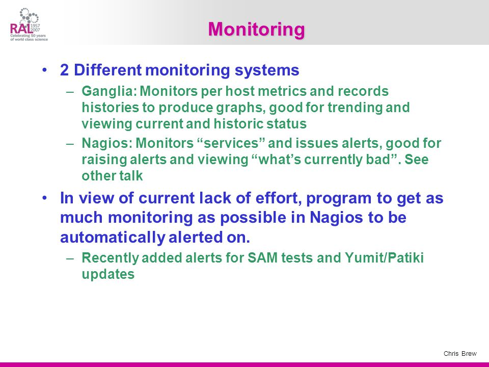 Chris Brew Monitoring 2 Different monitoring systems –Ganglia: Monitors per host metrics and records histories to produce graphs, good for trending and viewing current and historic status –Nagios: Monitors services and issues alerts, good for raising alerts and viewing what's currently bad .