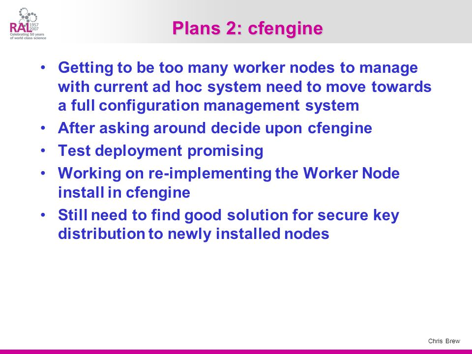 Chris Brew Plans 2: cfengine Getting to be too many worker nodes to manage with current ad hoc system need to move towards a full configuration management system After asking around decide upon cfengine Test deployment promising Working on re-implementing the Worker Node install in cfengine Still need to find good solution for secure key distribution to newly installed nodes