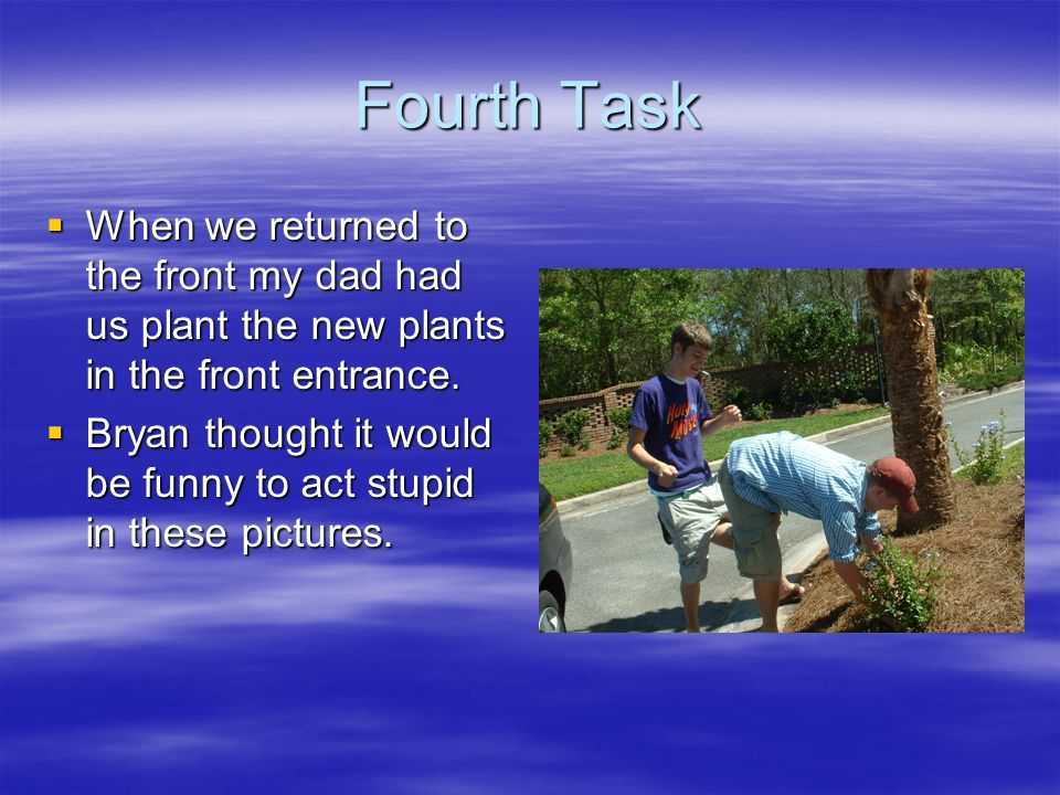 Fourth Task  When we returned to the front my dad had us plant the new plants in the front entrance.