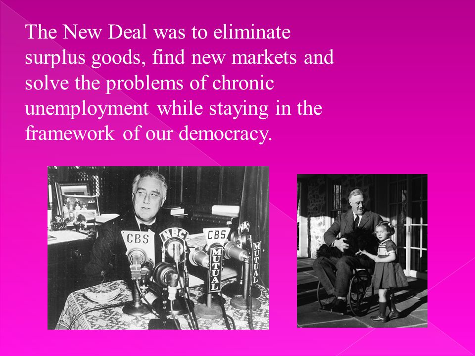 The New Deal was to eliminate surplus goods, find new markets and solve the problems of chronic unemployment while staying in the framework of our democracy.