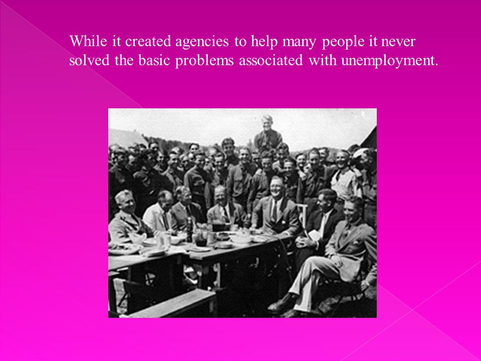 While it created agencies to help many people it never solved the basic problems associated with unemployment.