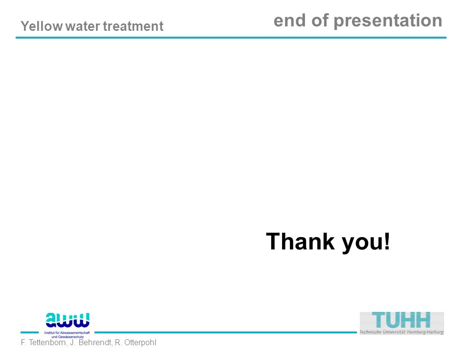 Yellow water treatment F. Tettenborn, J. Behrendt, R. Otterpohl end of presentation Thank you!