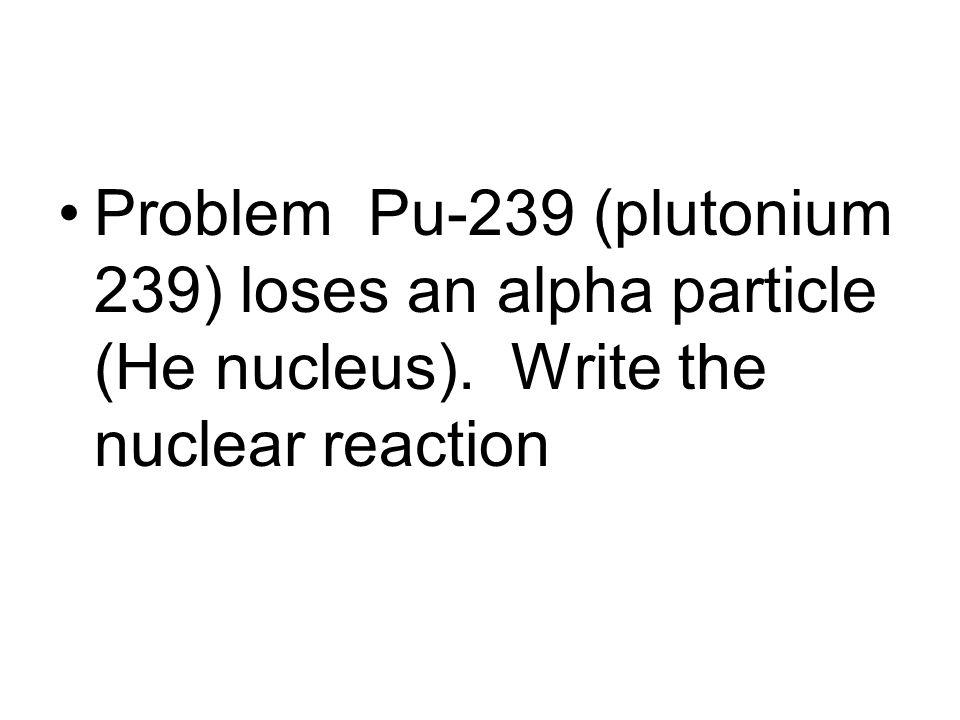 Problem Pu-239 (plutonium 239) loses an alpha particle (He nucleus). Write the nuclear reaction