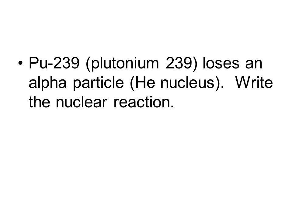 Pu-239 (plutonium 239) loses an alpha particle (He nucleus). Write the nuclear reaction.