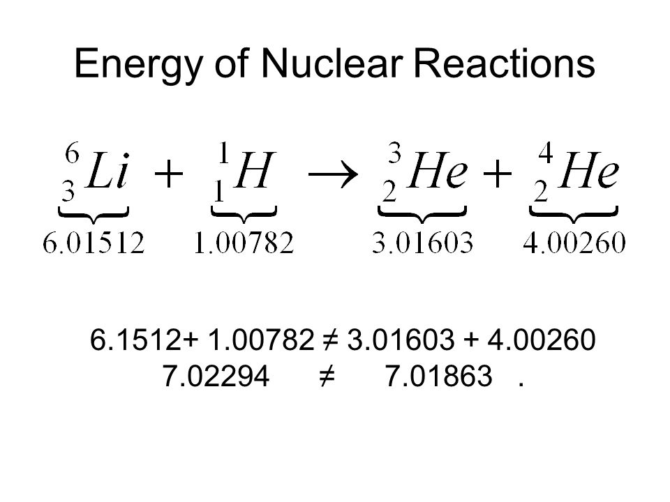 Energy of Nuclear Reactions 6.1512+ 1.00782 ≠ 3.01603 + 4.00260 7.02294 ≠ 7.01863.