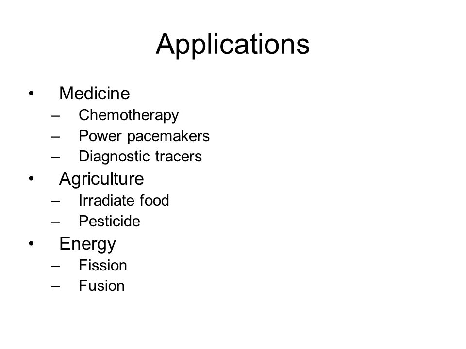 Applications Medicine –Chemotherapy –Power pacemakers –Diagnostic tracers Agriculture –Irradiate food –Pesticide Energy –Fission –Fusion