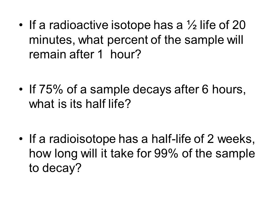 If a radioactive isotope has a ½ life of 20 minutes, what percent of the sample will remain after 1 hour.