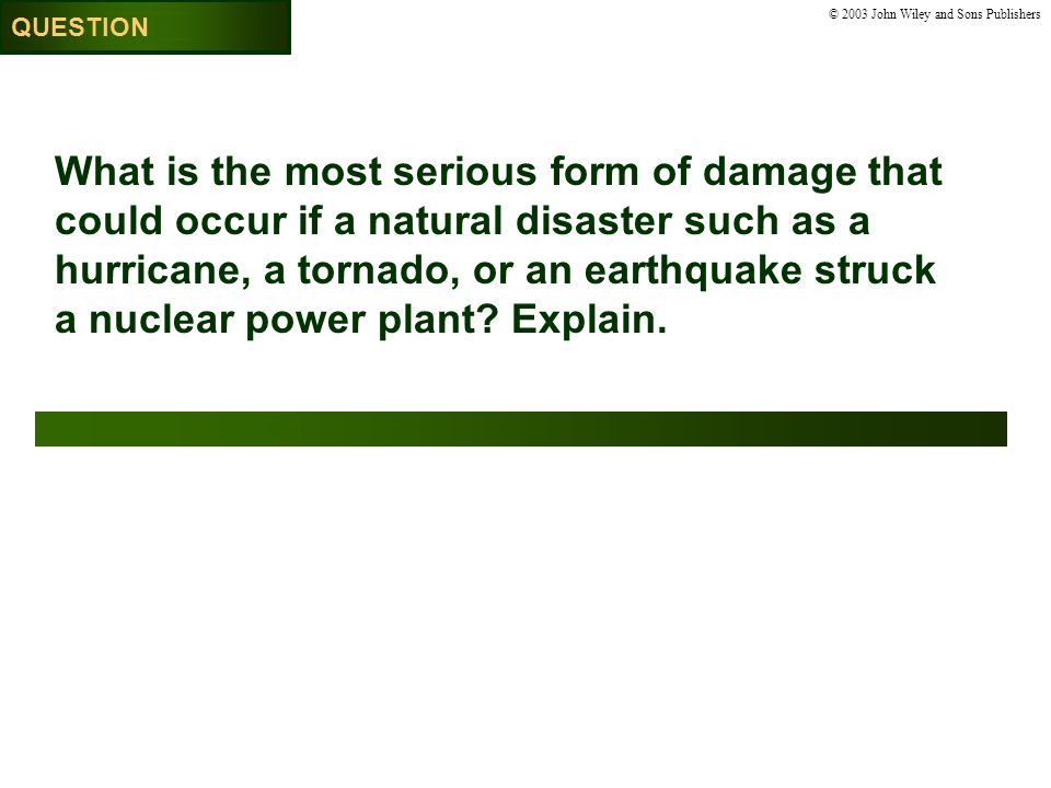© 2003 John Wiley and Sons Publishers What is the most serious form of damage that could occur if a natural disaster such as a hurricane, a tornado, or an earthquake struck a nuclear power plant.