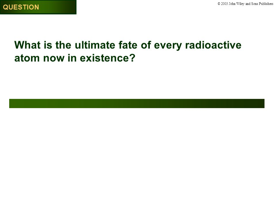 © 2003 John Wiley and Sons Publishers What is the ultimate fate of every radioactive atom now in existence.