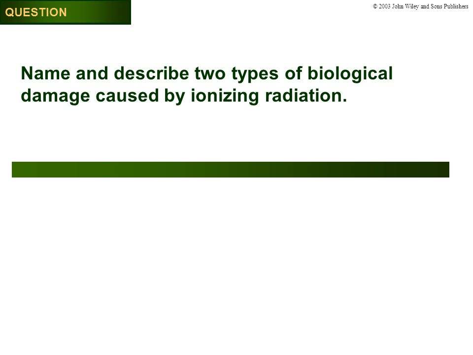 © 2003 John Wiley and Sons Publishers Name and describe two types of biological damage caused by ionizing radiation.