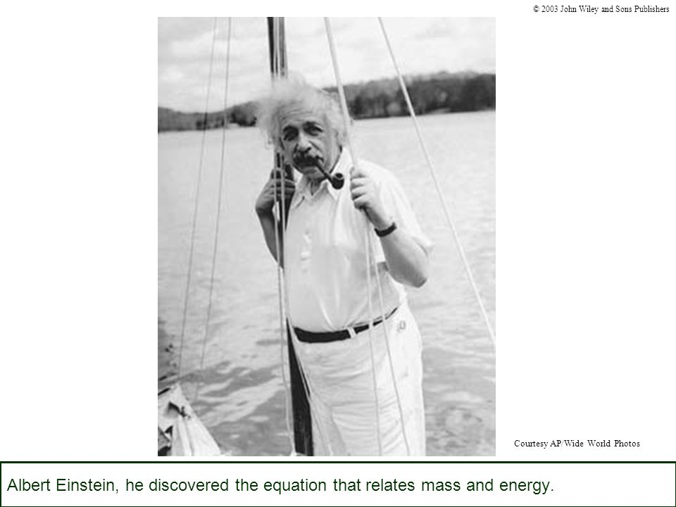 Albert Einstein, he discovered the equation that relates mass and energy.