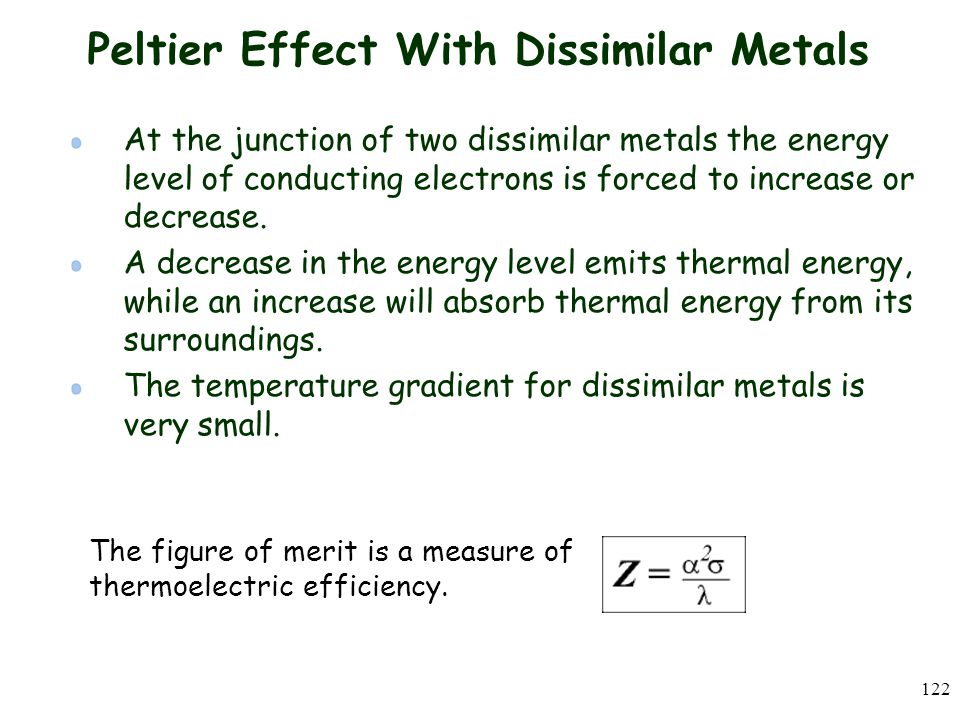 122 Peltier Effect With Dissimilar Metals At the junction of two dissimilar metals the energy level of conducting electrons is forced to increase or decrease.
