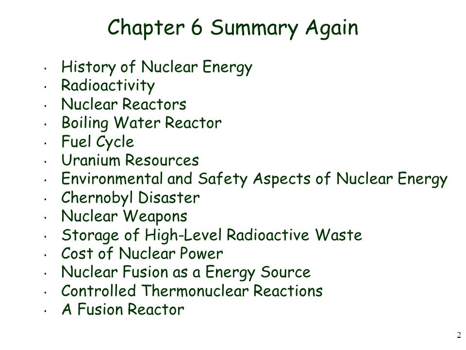 2 Chapter 6 Summary Again History of Nuclear Energy Radioactivity Nuclear Reactors Boiling Water Reactor Fuel Cycle Uranium Resources Environmental and Safety Aspects of Nuclear Energy Chernobyl Disaster Nuclear Weapons Storage of High-Level Radioactive Waste Cost of Nuclear Power Nuclear Fusion as a Energy Source Controlled Thermonuclear Reactions A Fusion Reactor