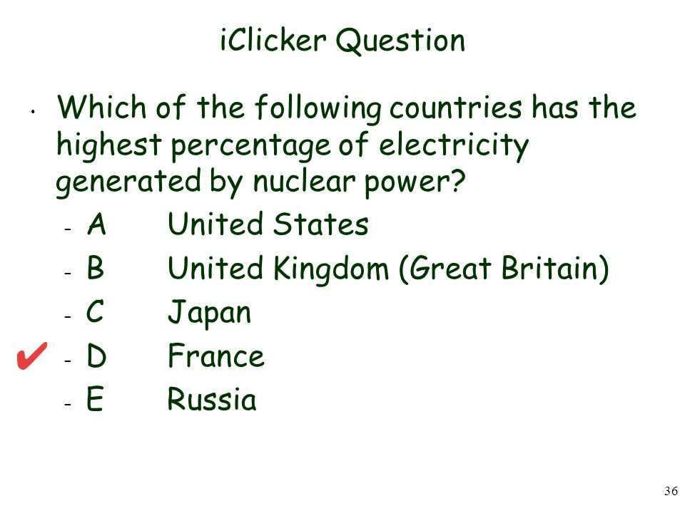 36 iClicker Question Which of the following countries has the highest percentage of electricity generated by nuclear power.