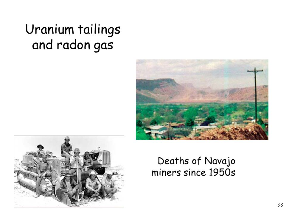 38 Uranium tailings and radon gas Deaths of Navajo miners since 1950s