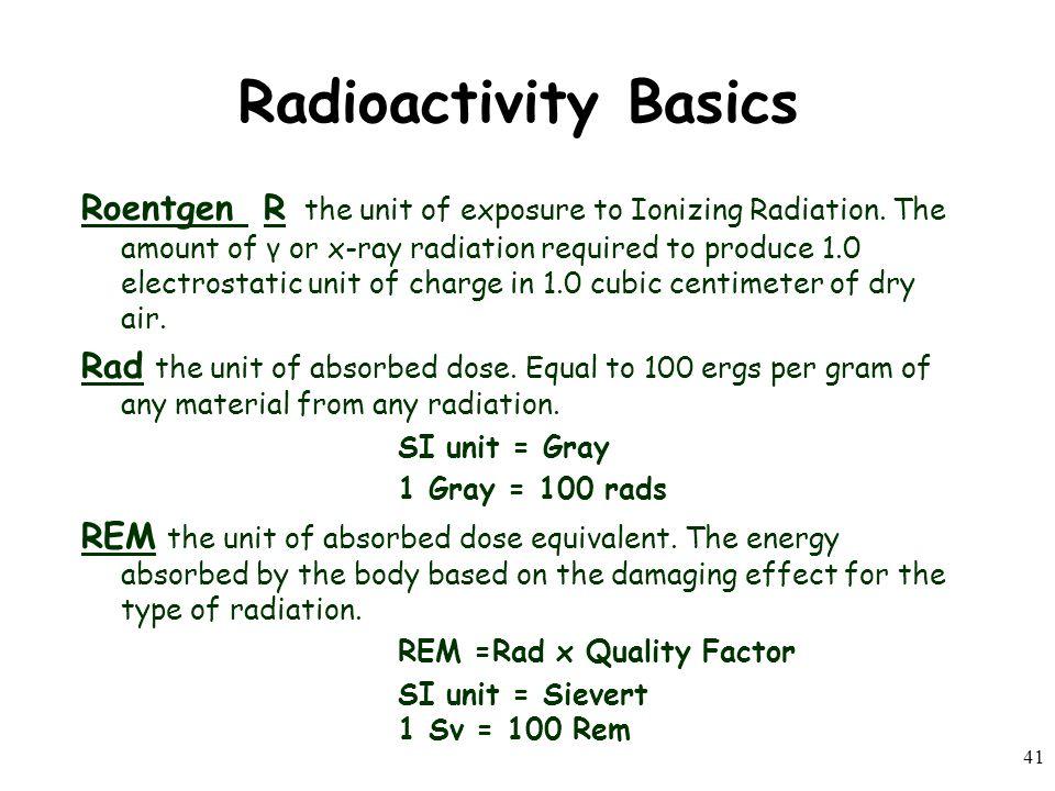 41 Radioactivity Basics Roentgen R the unit of exposure to Ionizing Radiation.