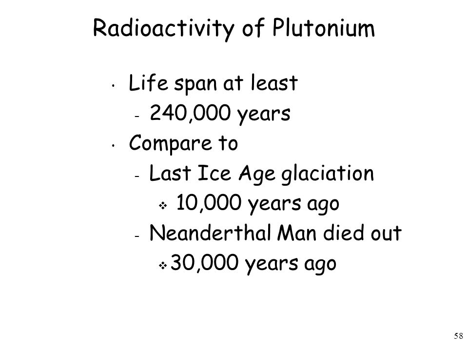 58 Radioactivity of Plutonium Life span at least – 240,000 years Compare to – Last Ice Age glaciation  10,000 years ago – Neanderthal Man died out  30,000 years ago