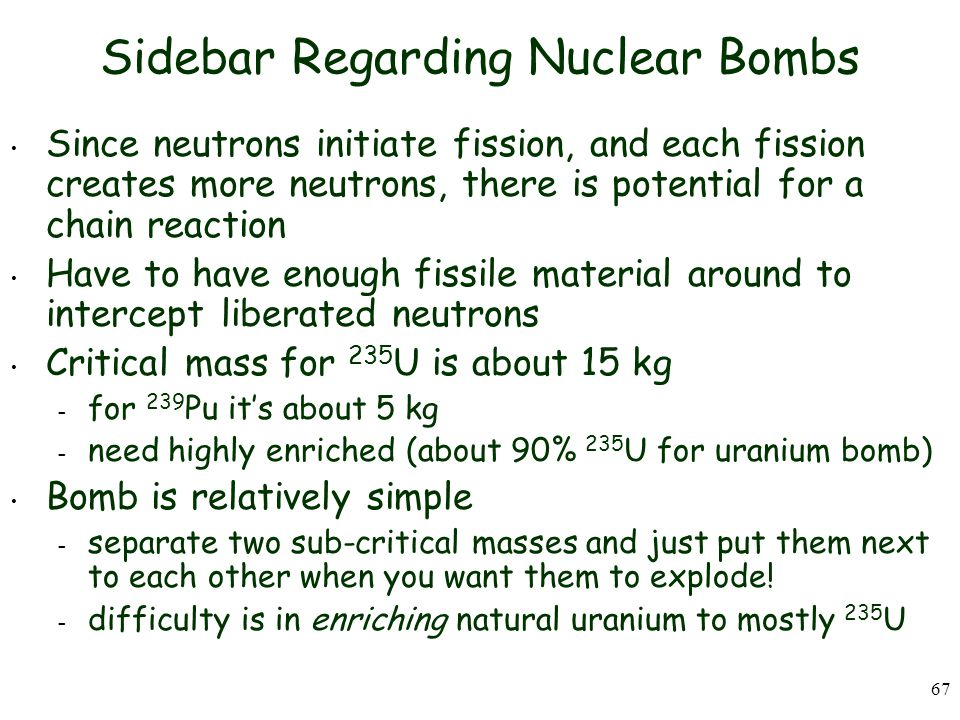 67 Sidebar Regarding Nuclear Bombs Since neutrons initiate fission, and each fission creates more neutrons, there is potential for a chain reaction Have to have enough fissile material around to intercept liberated neutrons Critical mass for 235 U is about 15 kg – for 239 Pu it's about 5 kg – need highly enriched (about 90% 235 U for uranium bomb) Bomb is relatively simple – separate two sub-critical masses and just put them next to each other when you want them to explode.