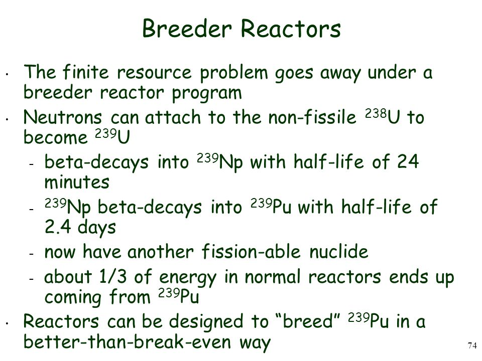 74 Breeder Reactors The finite resource problem goes away under a breeder reactor program Neutrons can attach to the non-fissile 238 U to become 239 U – beta-decays into 239 Np with half-life of 24 minutes – 239 Np beta-decays into 239 Pu with half-life of 2.4 days – now have another fission-able nuclide – about 1/3 of energy in normal reactors ends up coming from 239 Pu Reactors can be designed to breed 239 Pu in a better-than-break-even way