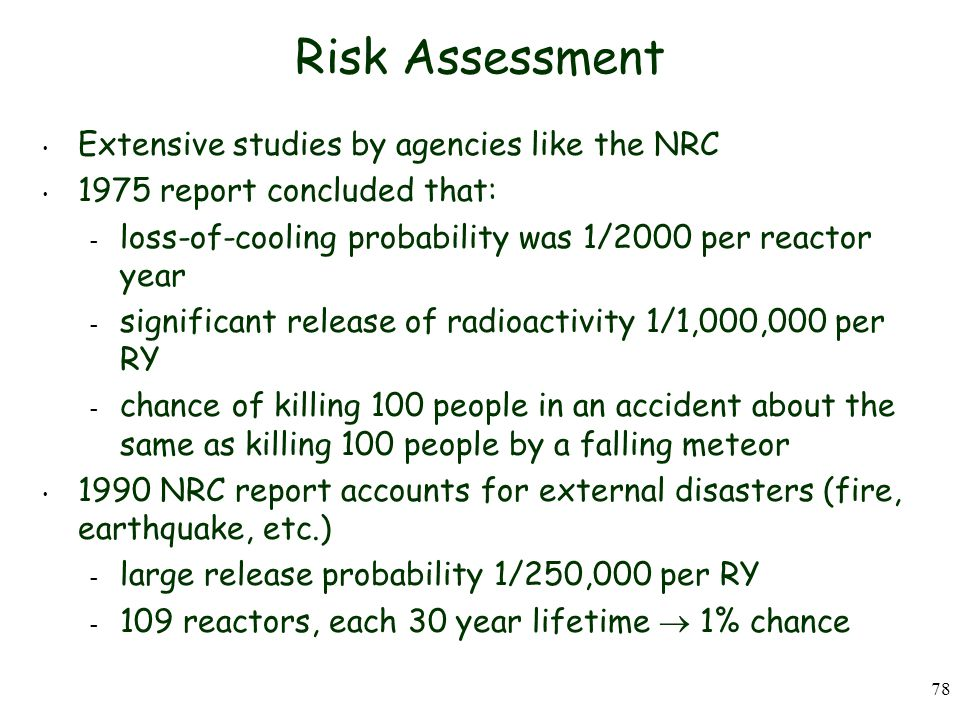 78 Risk Assessment Extensive studies by agencies like the NRC 1975 report concluded that: – loss-of-cooling probability was 1/2000 per reactor year – significant release of radioactivity 1/1,000,000 per RY – chance of killing 100 people in an accident about the same as killing 100 people by a falling meteor 1990 NRC report accounts for external disasters (fire, earthquake, etc.) – large release probability 1/250,000 per RY – 109 reactors, each 30 year lifetime  1% chance