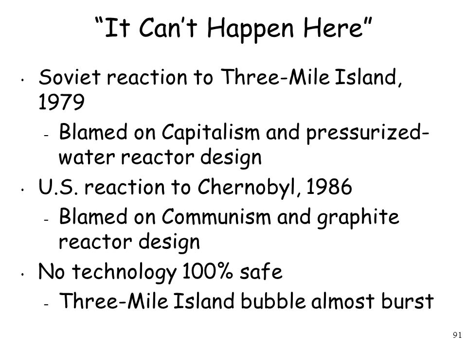 91 It Can't Happen Here Soviet reaction to Three-Mile Island, 1979 – Blamed on Capitalism and pressurized- water reactor design U.S.