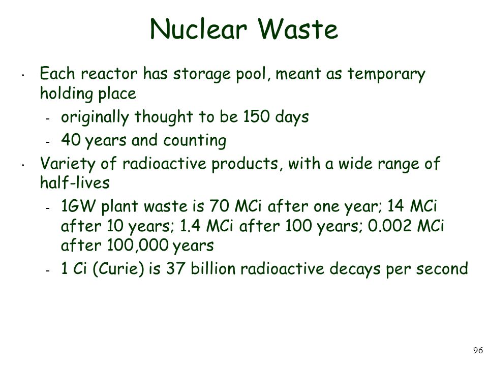 96 Nuclear Waste Each reactor has storage pool, meant as temporary holding place – originally thought to be 150 days – 40 years and counting Variety of radioactive products, with a wide range of half-lives – 1GW plant waste is 70 MCi after one year; 14 MCi after 10 years; 1.4 MCi after 100 years; 0.002 MCi after 100,000 years – 1 Ci (Curie) is 37 billion radioactive decays per second