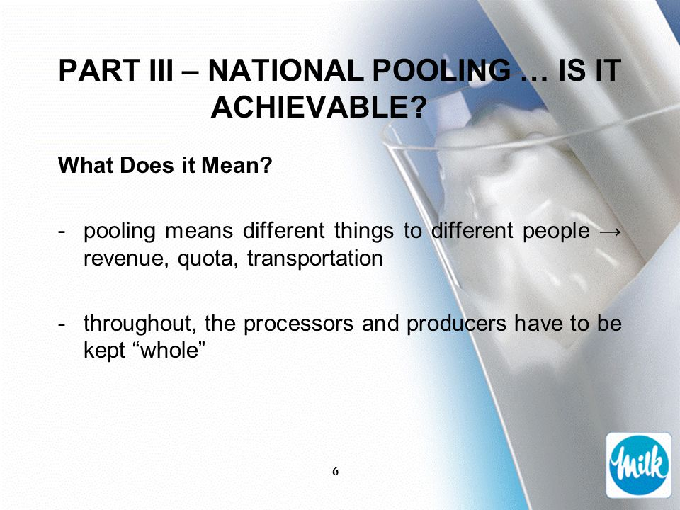 6 PART III – NATIONAL POOLING … IS IT ACHIEVABLE? What Does it Mean? -pooling means different things to different people → revenue, quota, transportat