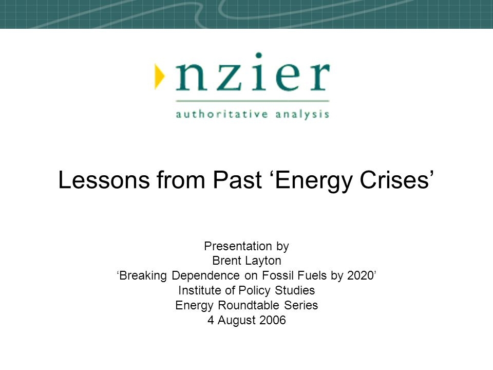 Lessons from Past 'Energy Crises' Presentation by Brent Layton 'Breaking Dependence on Fossil Fuels by 2020' Institute of Policy Studies Energy Roundt