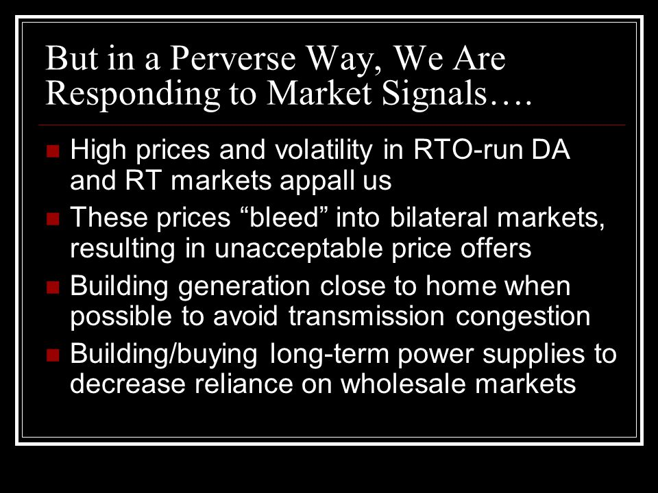 "But in a Perverse Way, We Are Responding to Market Signals…. High prices and volatility in RTO-run DA and RT markets appall us These prices ""bleed"" in"