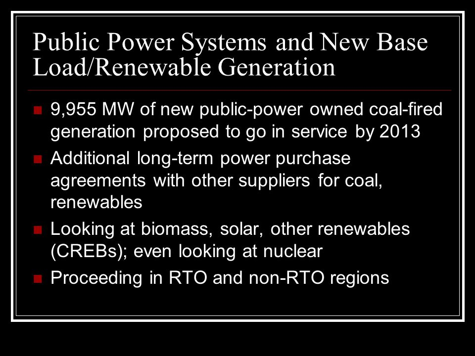 Public Power Systems and New Base Load/Renewable Generation 9,955 MW of new public-power owned coal-fired generation proposed to go in service by 2013 Additional long-term power purchase agreements with other suppliers for coal, renewables Looking at biomass, solar, other renewables (CREBs); even looking at nuclear Proceeding in RTO and non-RTO regions