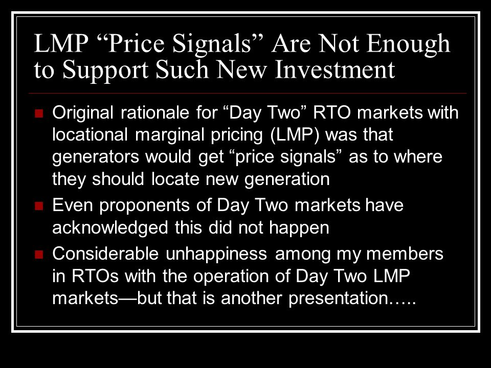 LMP Price Signals Are Not Enough to Support Such New Investment Original rationale for Day Two RTO markets with locational marginal pricing (LMP) was that generators would get price signals as to where they should locate new generation Even proponents of Day Two markets have acknowledged this did not happen Considerable unhappiness among my members in RTOs with the operation of Day Two LMP markets—but that is another presentation…..