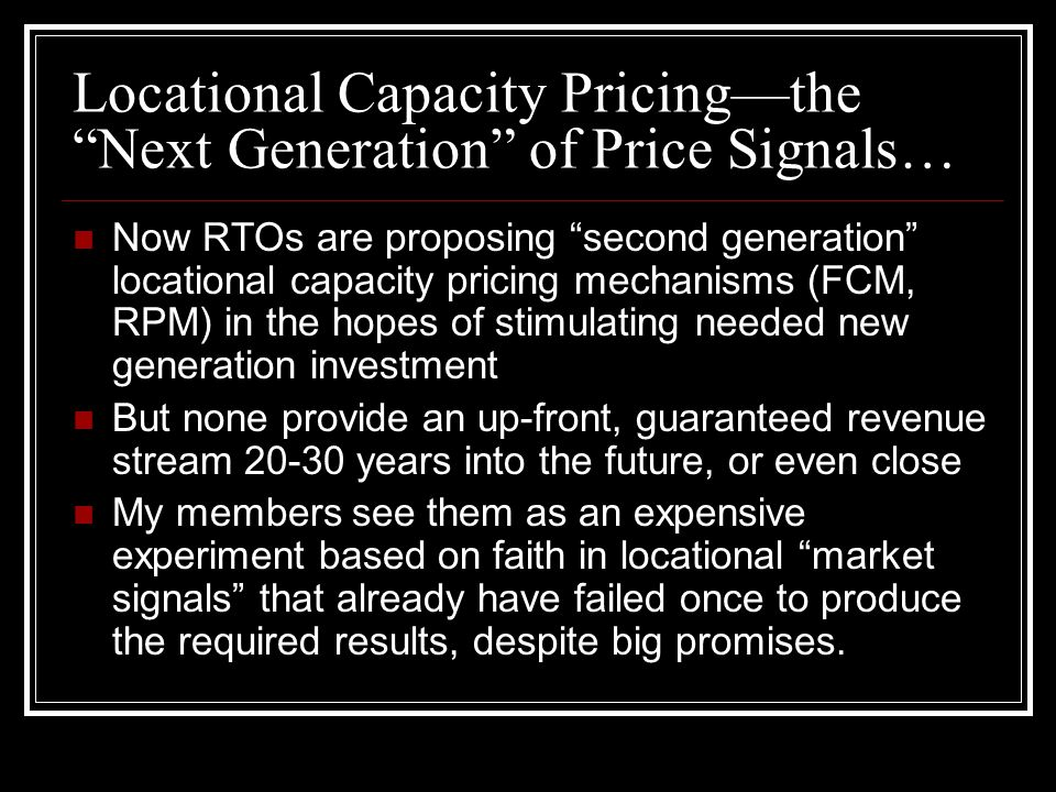 Locational Capacity Pricing—the Next Generation of Price Signals… Now RTOs are proposing second generation locational capacity pricing mechanisms (FCM, RPM) in the hopes of stimulating needed new generation investment But none provide an up-front, guaranteed revenue stream 20-30 years into the future, or even close My members see them as an expensive experiment based on faith in locational market signals that already have failed once to produce the required results, despite big promises.
